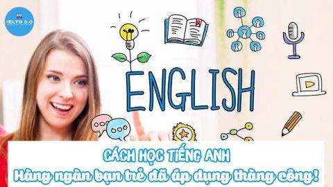 Cách học tiếng Anh – Hàng ngàn bạn trẻ đã áp dụng và thành công!