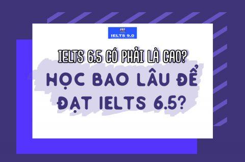 ❓❓❓ IELTS 6.5 có phải là cao? Mất bao lâu để đạt được 6.5 IELTS ❓❓❓